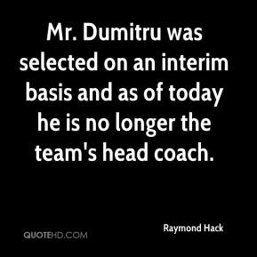 Raymond Hack  - Mr. Dumitru was selected on an interim basis and as of today he is no longer the team's head coach.
