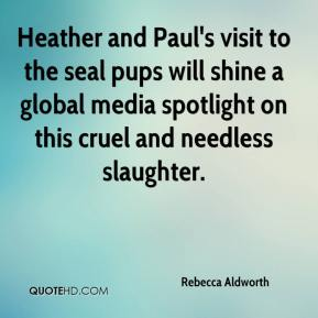 Rebecca Aldworth  - Heather and Paul's visit to the seal pups will shine a global media spotlight on this cruel and needless slaughter.