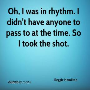 Reggie Hamilton  - Oh, I was in rhythm. I didn't have anyone to pass to at the time. So I took the shot.
