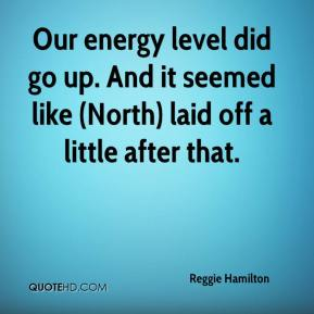 Reggie Hamilton  - Our energy level did go up. And it seemed like (North) laid off a little after that.