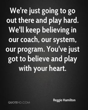 We're just going to go out there and play hard. We'll keep believing in our coach, our system, our program. You've just got to believe and play with your heart.