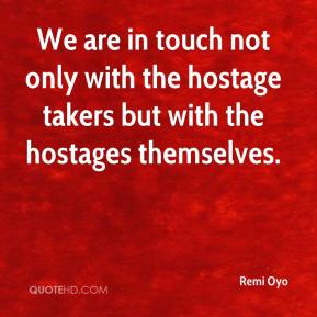 We are in touch not only with the hostage takers but with the hostages themselves.