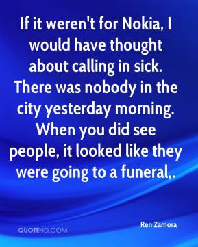 If it weren't for Nokia, I would have thought about calling in sick. There was nobody in the city yesterday morning. When you did see people, it looked like they were going to a funeral.