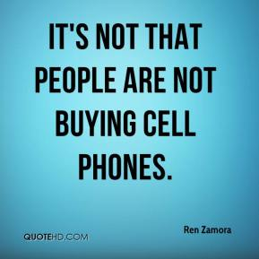 Ren Zamora  - It's not that people are not buying cell phones.