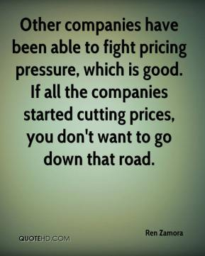 Other companies have been able to fight pricing pressure, which is good. If all the companies started cutting prices, you don't want to go down that road.