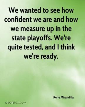 We wanted to see how confident we are and how we measure up in the state playoffs. We're quite tested, and I think we're ready.