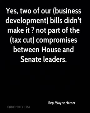 Rep. Wayne Harper  - Yes, two of our (business development) bills didn't make it ? not part of the (tax cut) compromises between House and Senate leaders.