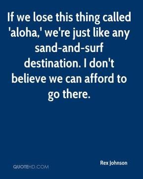 Rex Johnson  - If we lose this thing called 'aloha,' we're just like any sand-and-surf destination. I don't believe we can afford to go there.