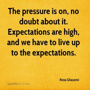 The pressure is on, no doubt about it. Expectations are high, and we have to live up to the expectations.
