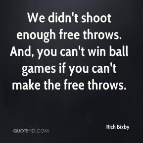 Rich Bixby  - We didn't shoot enough free throws. And, you can't win ball games if you can't make the free throws.