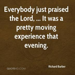 Richard Barber  - Everybody just praised the Lord, ... It was a pretty moving experience that evening.