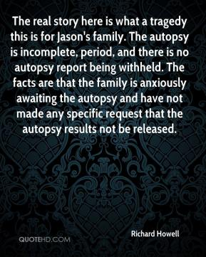 Richard Howell  - The real story here is what a tragedy this is for Jason's family. The autopsy is incomplete, period, and there is no autopsy report being withheld. The facts are that the family is anxiously awaiting the autopsy and have not made any specific request that the autopsy results not be released.