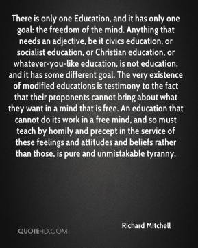 There is only one Education, and it has only one goal: the freedom of the mind. Anything that needs an adjective, be it civics education, or socialist education, or Christian education, or whatever-you-like education, is not education, and it has some different goal. The very existence of modified educations is testimony to the fact that their proponents cannot bring about what they want in a mind that is free. An education that cannot do its work in a free mind, and so must teach by homily and precept in the service of these feelings and attitudes and beliefs rather than those, is pure and unmistakable tyranny.