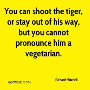 You can shoot the tiger, or stay out of his way, but you cannot pronounce him a vegetarian.