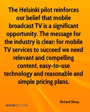 Richard Sharp  - The Helsinki pilot reinforces our belief that mobile broadcast TV is a significant opportunity. The message for the industry is clear: for mobile TV services to succeed we need relevant and compelling content, easy-to-use technology and reasonable and simple pricing plans.