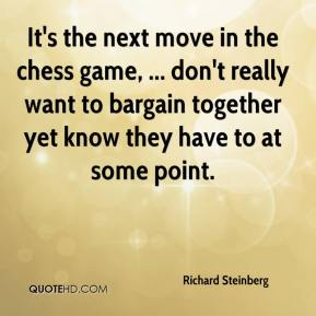 Richard Steinberg  - It's the next move in the chess game, ... don't really want to bargain together yet know they have to at some point.