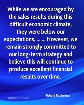 Richard Thalheimer  - While we are encouraged by the sales results during this difficult economic climate, they were below our expectations, ... ... However, we remain strongly committed to our long-term strategy and believe this will continue to produce excellent financial results over time.