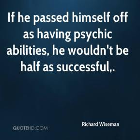 Richard Wiseman  - If he passed himself off as having psychic abilities, he wouldn't be half as successful.