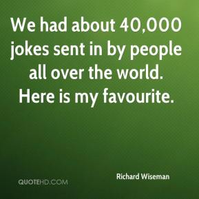 We had about 40,000 jokes sent in by people all over the world. Here is my favourite.