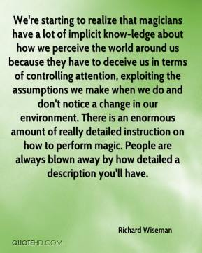 We're starting to realize that magicians have a lot of implicit know-ledge about how we perceive the world around us because they have to deceive us in terms of controlling attention, exploiting the assumptions we make when we do and don't notice a change in our environment. There is an enormous amount of really detailed instruction on how to perform magic. People are always blown away by how detailed a description you'll have.