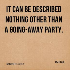 Rick Bell  - It can be described nothing other than a going-away party.