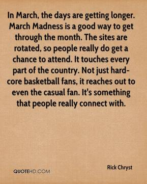 Rick Chryst  - In March, the days are getting longer. March Madness is a good way to get through the month. The sites are rotated, so people really do get a chance to attend. It touches every part of the country. Not just hard-core basketball fans, it reaches out to even the casual fan. It's something that people really connect with.