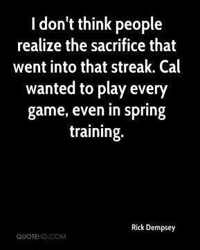 Rick Dempsey  - I don't think people realize the sacrifice that went into that streak. Cal wanted to play every game, even in spring training.