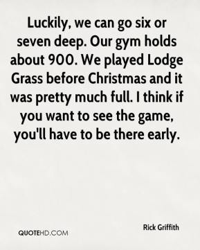 Rick Griffith  - Luckily, we can go six or seven deep. Our gym holds about 900. We played Lodge Grass before Christmas and it was pretty much full. I think if you want to see the game, you'll have to be there early.