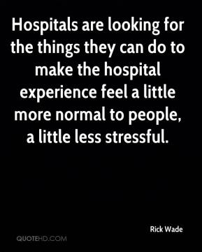 Rick Wade  - Hospitals are looking for the things they can do to make the hospital experience feel a little more normal to people, a little less stressful.