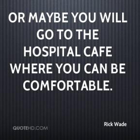 Rick Wade  - Or maybe you will go to the hospital cafe where you can be comfortable.