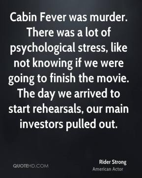 Rider Strong - Cabin Fever was murder. There was a lot of psychological stress, like not knowing if we were going to finish the movie. The day we arrived to start rehearsals, our main investors pulled out.