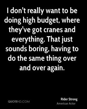 I don't really want to be doing high budget, where they've got cranes and everything. That just sounds boring, having to do the same thing over and over again.