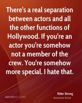 Rider Strong - There's a real separation between actors and all the other functions of Hollywood. If you're an actor you're somehow not a member of the crew. You're somehow more special. I hate that.