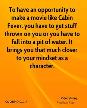 Rider Strong - To have an opportunity to make a movie like Cabin Fever, you have to get stuff thrown on you or you have to fall into a pit of water. It brings you that much closer to your mindset as a character.