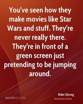 You've seen how they make movies like Star Wars and stuff. They're never really there. They're in front of a green screen just pretending to be jumping around.