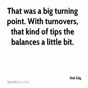Rief Gilg  - That was a big turning point. With turnovers, that kind of tips the balances a little bit.