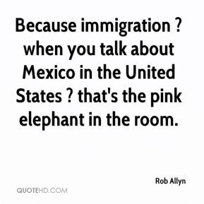 Rob Allyn  - Because immigration ? when you talk about Mexico in the United States ? that's the pink elephant in the room.