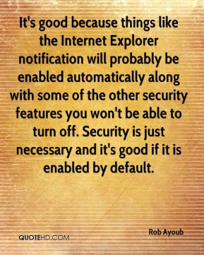 Rob Ayoub  - It's good because things like the Internet Explorer notification will probably be enabled automatically along with some of the other security features you won't be able to turn off. Security is just necessary and it's good if it is enabled by default.