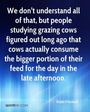 Robbi Pritchard  - We don't understand all of that, but people studying grazing cows figured out long ago that cows actually consume the bigger portion of their feed for the day in the late afternoon.