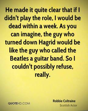 He made it quite clear that if I didn't play the role, I would be dead within a week. As you can imagine, the guy who turned down Hagrid would be like the guy who called the Beatles a guitar band. So I couldn't possibly refuse, really.