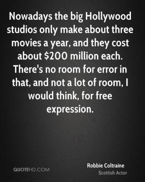 Nowadays the big Hollywood studios only make about three movies a year, and they cost about $200 million each. There's no room for error in that, and not a lot of room, I would think, for free expression.