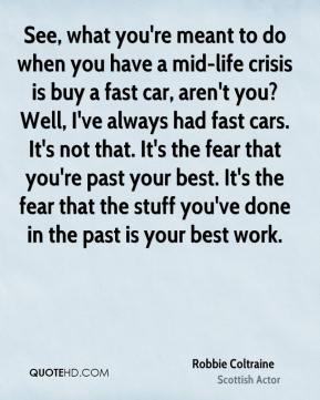 See, what you're meant to do when you have a mid-life crisis is buy a fast car, aren't you? Well, I've always had fast cars. It's not that. It's the fear that you're past your best. It's the fear that the stuff you've done in the past is your best work.