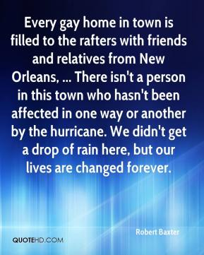 Robert Baxter  - Every gay home in town is filled to the rafters with friends and relatives from New Orleans, ... There isn't a person in this town who hasn't been affected in one way or another by the hurricane. We didn't get a drop of rain here, but our lives are changed forever.