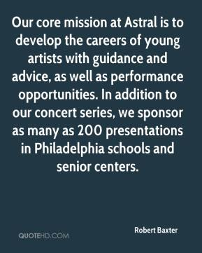 Robert Baxter  - Our core mission at Astral is to develop the careers of young artists with guidance and advice, as well as performance opportunities. In addition to our concert series, we sponsor as many as 200 presentations in Philadelphia schools and senior centers.