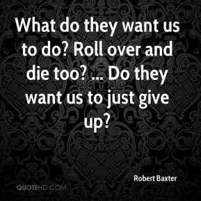 What do they want us to do? Roll over and die too? ... Do they want us to just give up?