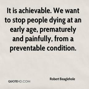 It is achievable. We want to stop people dying at an early age, prematurely and painfully, from a preventable condition.