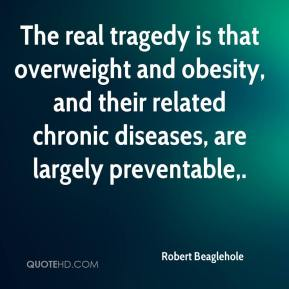 Robert Beaglehole  - The real tragedy is that overweight and obesity, and their related chronic diseases, are largely preventable.