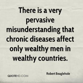 Robert Beaglehole  - There is a very pervasive misunderstanding that chronic diseases affect only wealthy men in wealthy countries.