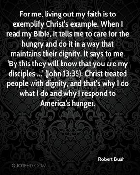 Robert Bush  - For me, living out my faith is to exemplify Christ's example. When I read my Bible, it tells me to care for the hungry and do it in a way that maintains their dignity. It says to me, 'By this they will know that you are my disciples ...' (John 13:35). Christ treated people with dignity, and that's why I do what I do and why I respond to America's hunger.