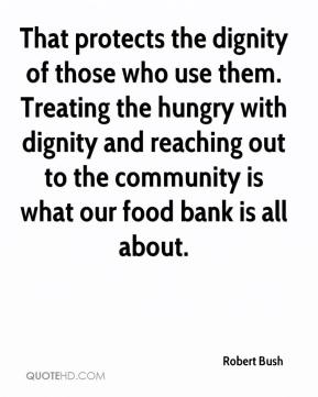 That protects the dignity of those who use them. Treating the hungry with dignity and reaching out to the community is what our food bank is all about.
